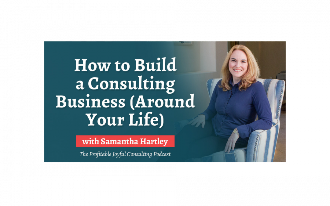 How to Build a Consulting Business (Around Your Life)